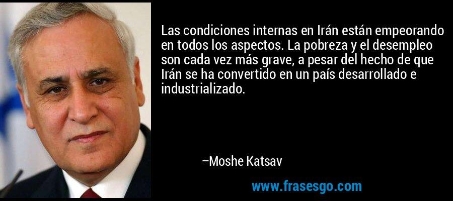 Las condiciones internas en Irán están empeorando en todos los aspectos. La pobreza y el desempleo son cada vez más grave, a pesar del hecho de que Irán se ha convertido en un país desarrollado e industrializado. – Moshe Katsav