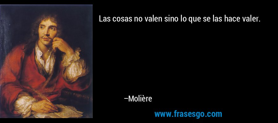 Las cosas no valen sino lo que se las hace valer. – Molière