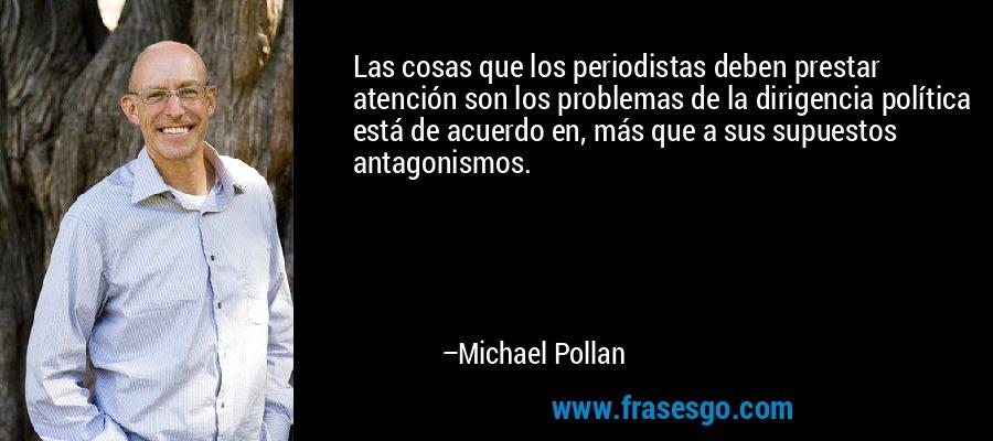 Las cosas que los periodistas deben prestar atención son los problemas de la dirigencia política está de acuerdo en, más que a sus supuestos antagonismos. – Michael Pollan