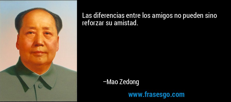 Las diferencias entre los amigos no pueden sino reforzar su amistad. – Mao Zedong