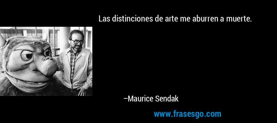 Las distinciones de arte me aburren a muerte. – Maurice Sendak
