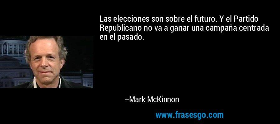 Las elecciones son sobre el futuro. Y el Partido Republicano no va a ganar una campaña centrada en el pasado. – Mark McKinnon