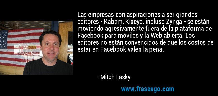 Las empresas con aspiraciones a ser grandes editores - Kabam, Kixeye, incluso Zynga - se están moviendo agresivamente fuera de la plataforma de Facebook para móviles y la Web abierta. Los editores no están convencidos de que los costos de estar en Facebook valen la pena. – Mitch Lasky