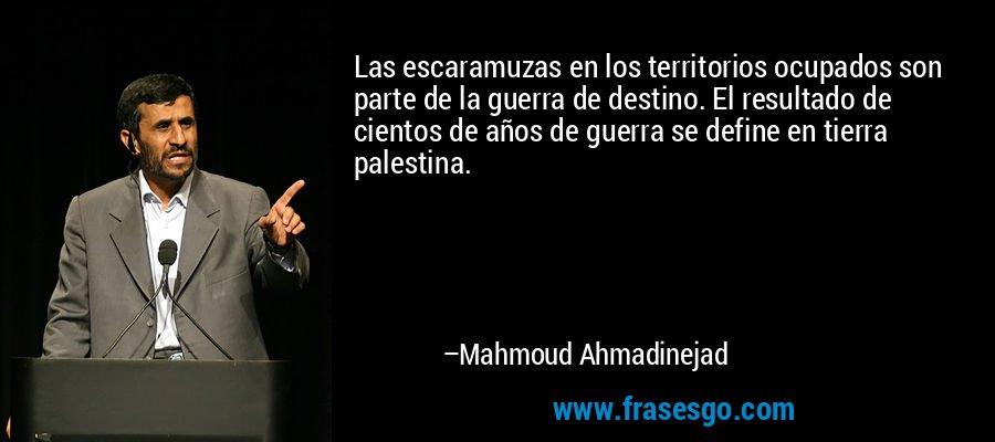 Las escaramuzas en los territorios ocupados son parte de la guerra de destino. El resultado de cientos de años de guerra se define en tierra palestina. – Mahmoud Ahmadinejad