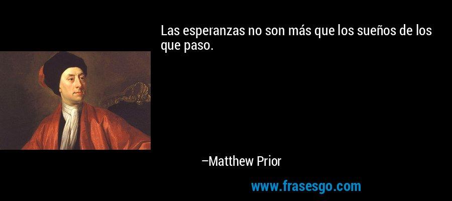 Las esperanzas no son más que los sueños de los que paso. – Matthew Prior
