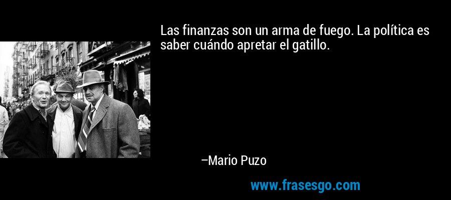 Las finanzas son un arma de fuego. La política es saber cuándo apretar el gatillo. – Mario Puzo