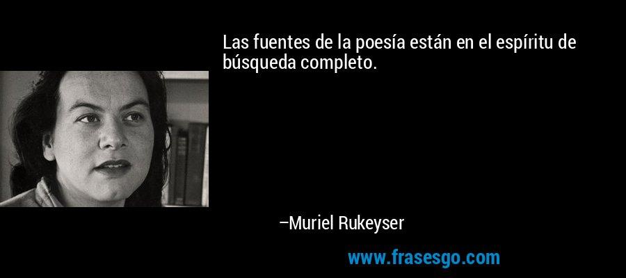 Las fuentes de la poesía están en el espíritu de búsqueda completo. – Muriel Rukeyser