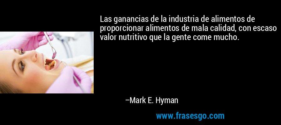 Las ganancias de la industria de alimentos de proporcionar alimentos de mala calidad, con escaso valor nutritivo que la gente come mucho. – Mark E. Hyman