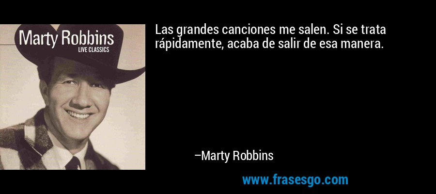Las grandes canciones me salen. Si se trata rápidamente, acaba de salir de esa manera. – Marty Robbins