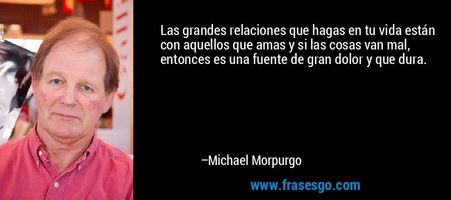 Las grandes relaciones que hagas en tu vida están con aquellos que amas y si las cosas van mal, entonces es una fuente de gran dolor y que dura. – Michael Morpurgo