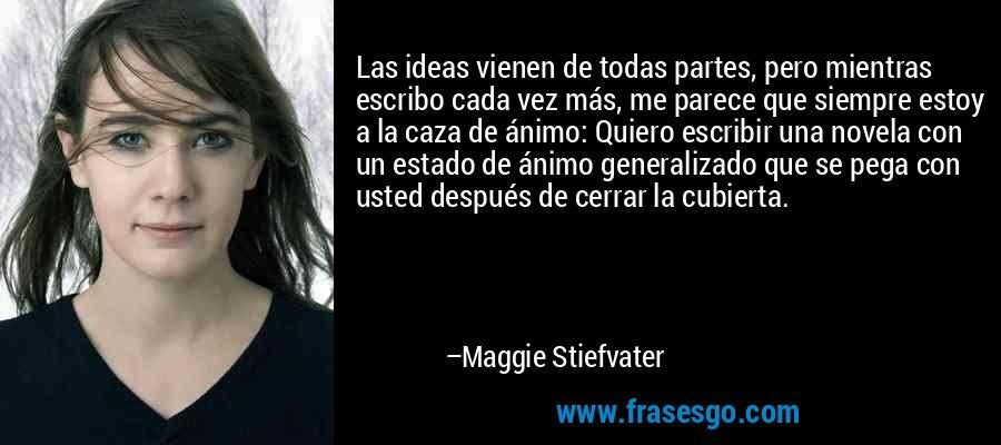 Las ideas vienen de todas partes, pero mientras escribo cada vez más, me parece que siempre estoy a la caza de ánimo: Quiero escribir una novela con un estado de ánimo generalizado que se pega con usted después de cerrar la cubierta. – Maggie Stiefvater