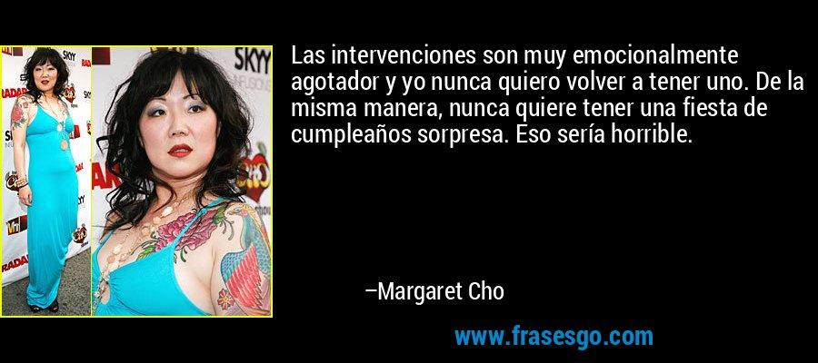 Las intervenciones son muy emocionalmente agotador y yo nunca quiero volver a tener uno. De la misma manera, nunca quiere tener una fiesta de cumpleaños sorpresa. Eso sería horrible. – Margaret Cho