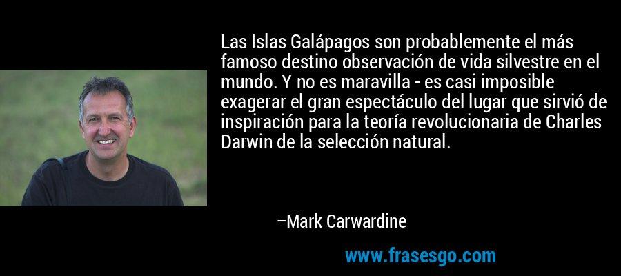 Las Islas Galápagos son probablemente el más famoso destino observación de vida silvestre en el mundo. Y no es maravilla - es casi imposible exagerar el gran espectáculo del lugar que sirvió de inspiración para la teoría revolucionaria de Charles Darwin de la selección natural. – Mark Carwardine