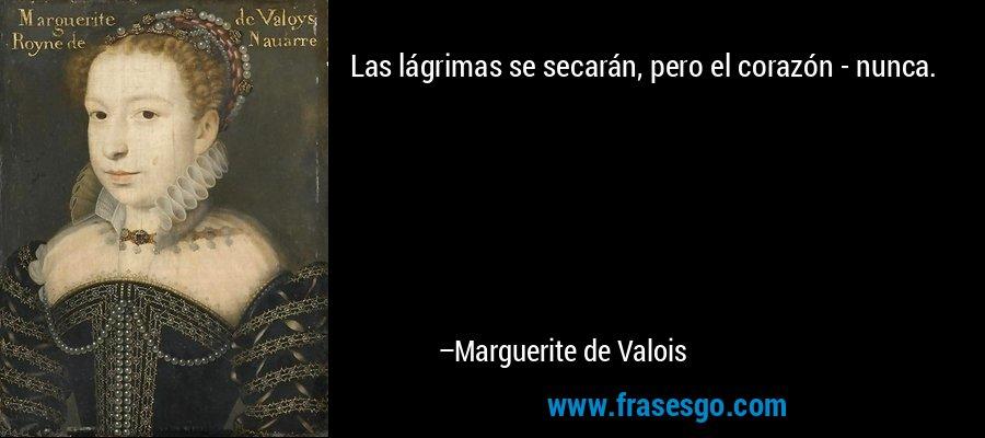 Las lágrimas se secarán, pero el corazón - nunca. – Marguerite de Valois