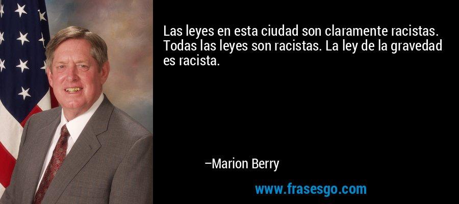 Las leyes en esta ciudad son claramente racistas. Todas las leyes son racistas. La ley de la gravedad es racista. – Marion Berry