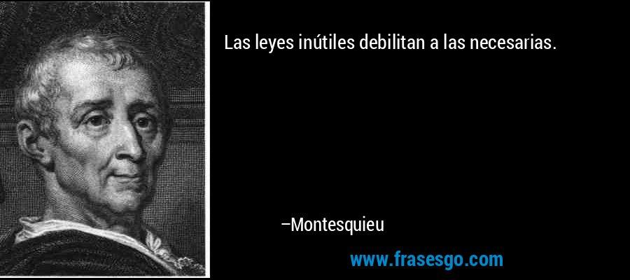 Las leyes inútiles debilitan a las necesarias. – Montesquieu