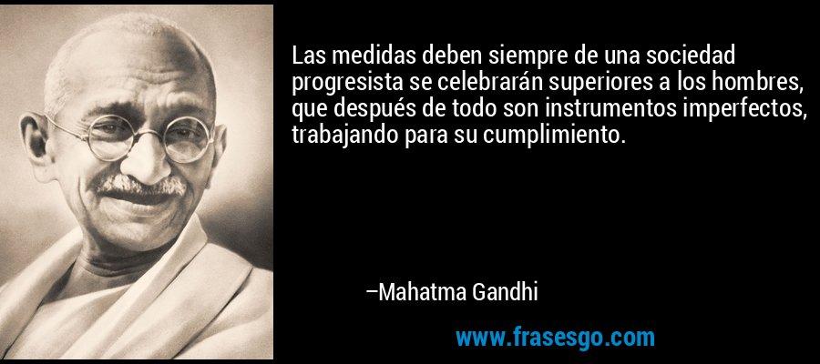 Las medidas deben siempre de una sociedad progresista se celebrarán superiores a los hombres, que después de todo son instrumentos imperfectos, trabajando para su cumplimiento. – Mahatma Gandhi