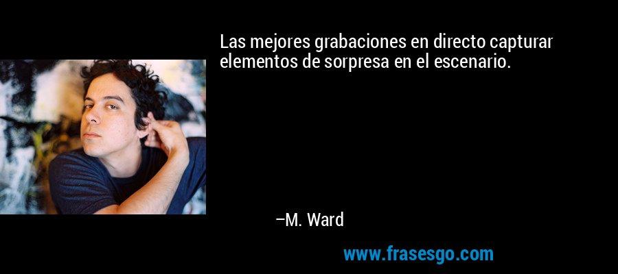 Las mejores grabaciones en directo capturar elementos de sorpresa en el escenario. – M. Ward