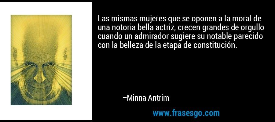 Las mismas mujeres que se oponen a la moral de una notoria bella actriz, crecen grandes de orgullo cuando un admirador sugiere su notable parecido con la belleza de la etapa de constitución. – Minna Antrim