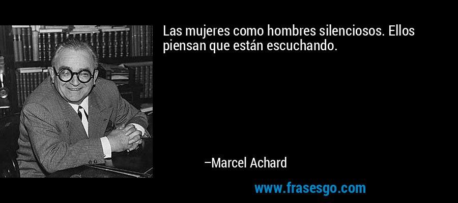 Las mujeres como hombres silenciosos. Ellos piensan que están escuchando. – Marcel Achard
