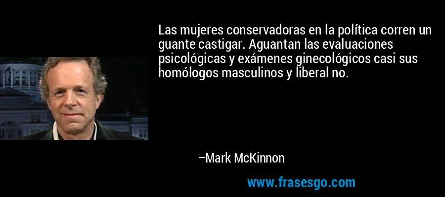 Las mujeres conservadoras en la política corren un guante castigar. Aguantan las evaluaciones psicológicas y exámenes ginecológicos casi sus homólogos masculinos y liberal no. – Mark McKinnon