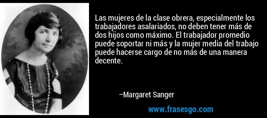 Las mujeres de la clase obrera, especialmente los trabajadores asalariados, no deben tener más de dos hijos como máximo. El trabajador promedio puede soportar ni más y la mujer media del trabajo puede hacerse cargo de no más de una manera decente. – Margaret Sanger