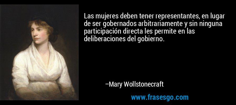 Las mujeres deben tener representantes, en lugar de ser gobernados arbitrariamente y sin ninguna participación directa les permite en las deliberaciones del gobierno. – Mary Wollstonecraft