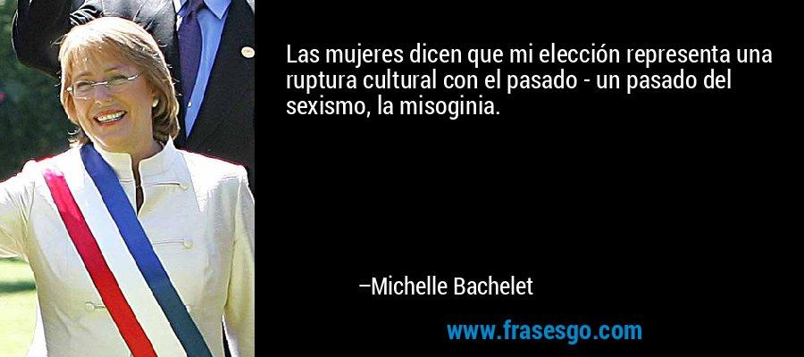 Las mujeres dicen que mi elección representa una ruptura cultural con el pasado - un pasado del sexismo, la misoginia. – Michelle Bachelet