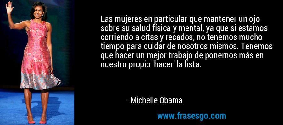 Las mujeres en particular que mantener un ojo sobre su salud física y mental, ya que si estamos corriendo a citas y recados, no tenemos mucho tiempo para cuidar de nosotros mismos. Tenemos que hacer un mejor trabajo de ponernos más en nuestro propio 'hacer' la lista. – Michelle Obama