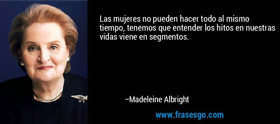 Las mujeres no pueden hacer todo al mismo tiempo, tenemos que entender los hitos en nuestras vidas viene en segmentos. – Madeleine Albright