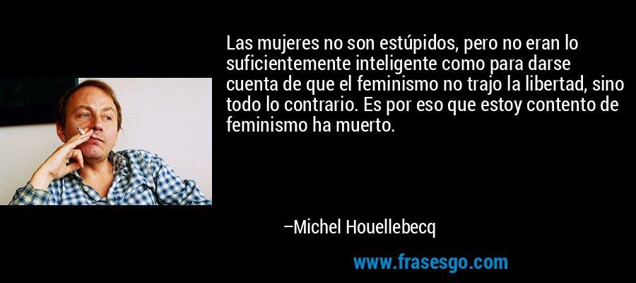 Las mujeres no son estúpidos, pero no eran lo suficientemente inteligente como para darse cuenta de que el feminismo no trajo la libertad, sino todo lo contrario. Es por eso que estoy contento de feminismo ha muerto. – Michel Houellebecq