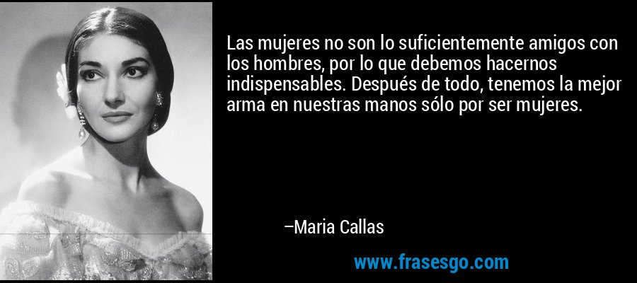 Las mujeres no son lo suficientemente amigos con los hombres, por lo que debemos hacernos indispensables. Después de todo, tenemos la mejor arma en nuestras manos sólo por ser mujeres. – Maria Callas
