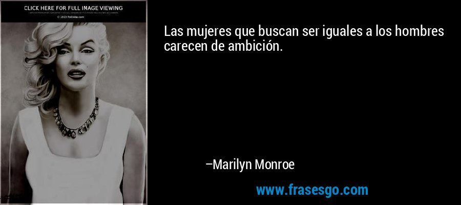 Las mujeres que buscan ser iguales a los hombres carecen de ambición. – Marilyn Monroe
