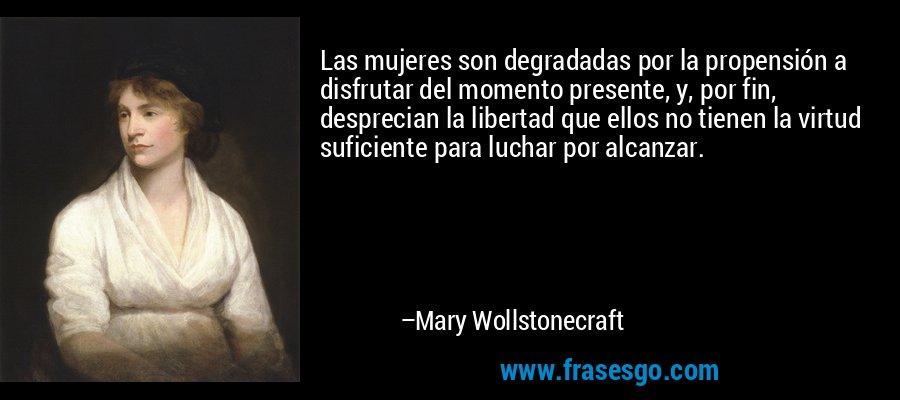 Las mujeres son degradadas por la propensión a disfrutar del momento presente, y, por fin, desprecian la libertad que ellos no tienen la virtud suficiente para luchar por alcanzar. – Mary Wollstonecraft
