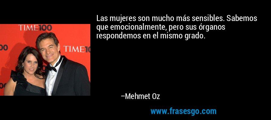 Las mujeres son mucho más sensibles. Sabemos que emocionalmente, pero sus órganos respondemos en el mismo grado. – Mehmet Oz