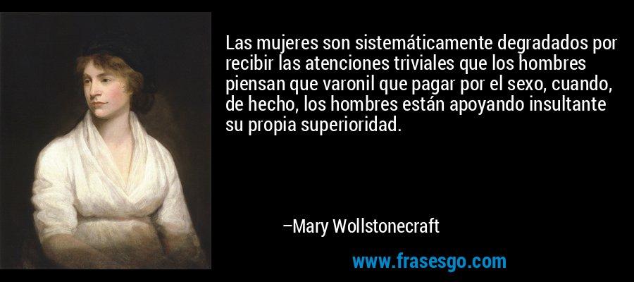 Las mujeres son sistemáticamente degradados por recibir las atenciones triviales que los hombres piensan que varonil que pagar por el sexo, cuando, de hecho, los hombres están apoyando insultante su propia superioridad. – Mary Wollstonecraft