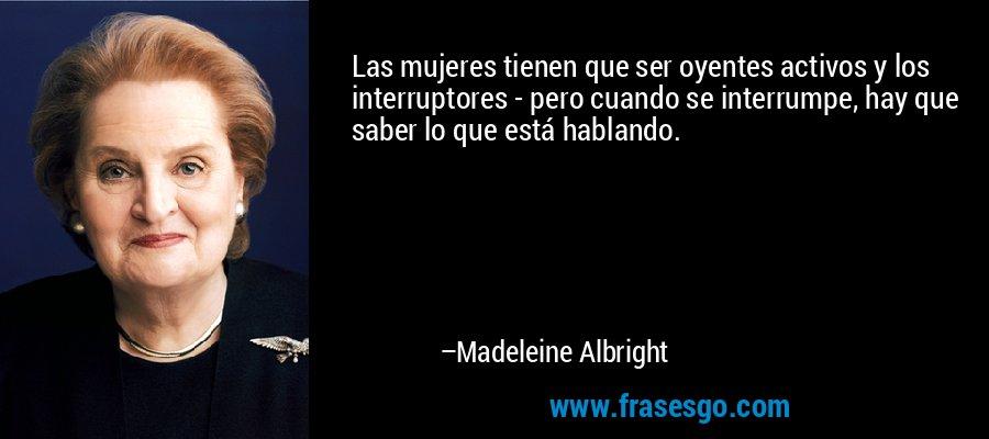 Las mujeres tienen que ser oyentes activos y los interruptores - pero cuando se interrumpe, hay que saber lo que está hablando. – Madeleine Albright