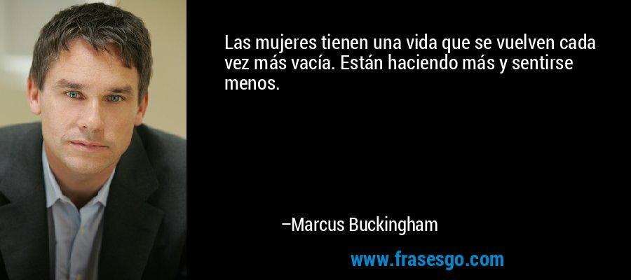 Las mujeres tienen una vida que se vuelven cada vez más vacía. Están haciendo más y sentirse menos. – Marcus Buckingham