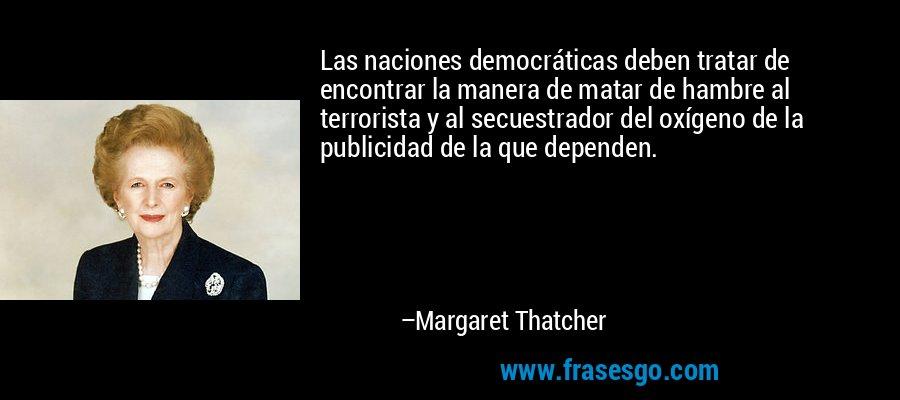 Las naciones democráticas deben tratar de encontrar la manera de matar de hambre al terrorista y al secuestrador del oxígeno de la publicidad de la que dependen. – Margaret Thatcher