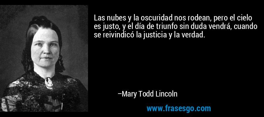 Las nubes y la oscuridad nos rodean, pero el cielo es justo, y el día de triunfo sin duda vendrá, cuando se reivindicó la justicia y la verdad. – Mary Todd Lincoln