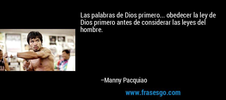 Las palabras de Dios primero... obedecer la ley de Dios primero antes de considerar las leyes del hombre. – Manny Pacquiao