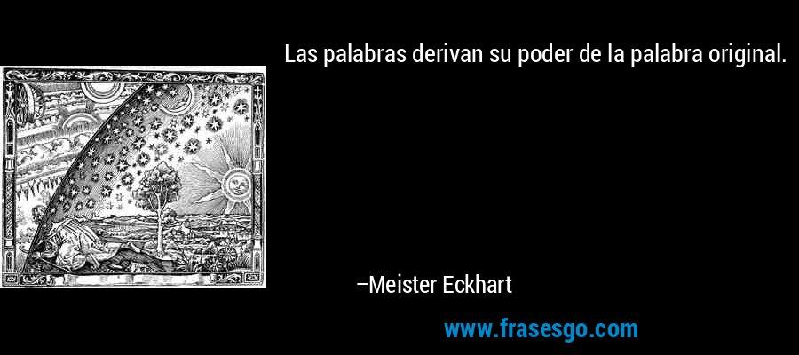 Las palabras derivan su poder de la palabra original. – Meister Eckhart