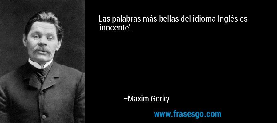 Las palabras más bellas del idioma Inglés es 'inocente'. – Maxim Gorky