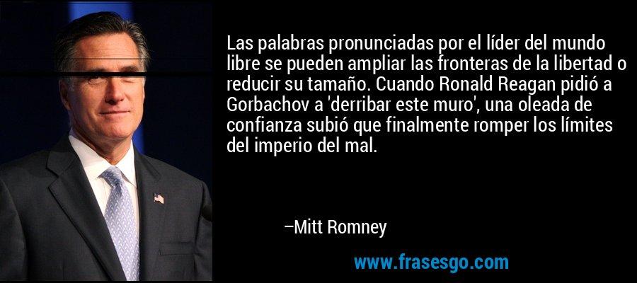 Las palabras pronunciadas por el líder del mundo libre se pueden ampliar las fronteras de la libertad o reducir su tamaño. Cuando Ronald Reagan pidió a Gorbachov a 'derribar este muro', una oleada de confianza subió que finalmente romper los límites del imperio del mal. – Mitt Romney