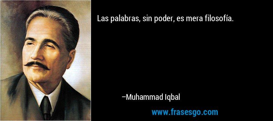 Las palabras, sin poder, es mera filosofía. – Muhammad Iqbal