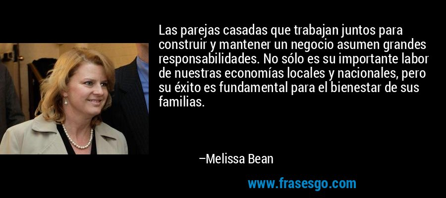 Las parejas casadas que trabajan juntos para construir y mantener un negocio asumen grandes responsabilidades. No sólo es su importante labor de nuestras economías locales y nacionales, pero su éxito es fundamental para el bienestar de sus familias. – Melissa Bean