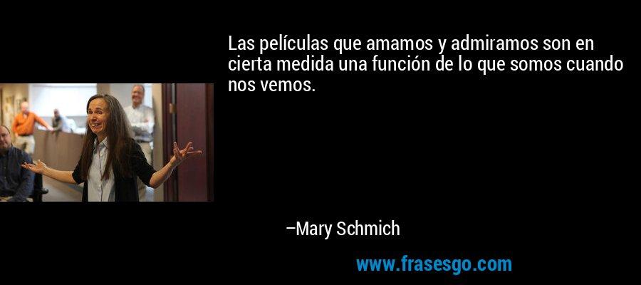 Las películas que amamos y admiramos son en cierta medida una función de lo que somos cuando nos vemos. – Mary Schmich