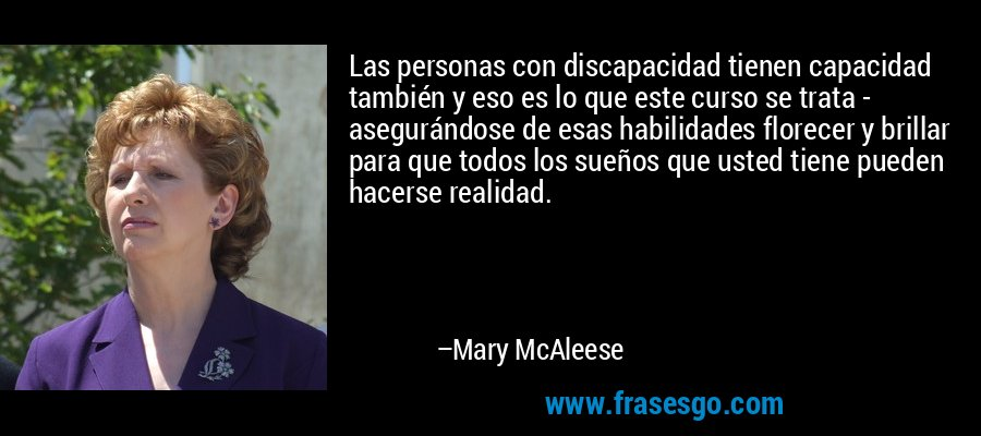 Las personas con discapacidad tienen capacidad también y eso es lo que este curso se trata - asegurándose de esas habilidades florecer y brillar para que todos los sueños que usted tiene pueden hacerse realidad. – Mary McAleese