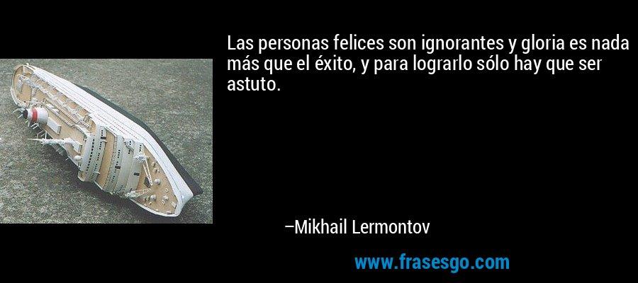Las personas felices son ignorantes y gloria es nada más que el éxito, y para lograrlo sólo hay que ser astuto. – Mikhail Lermontov