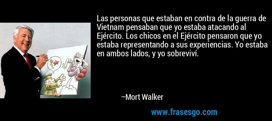 Las personas que estaban en contra de la guerra de Vietnam pensaban que yo estaba atacando al Ejército. Los chicos en el Ejército pensaron que yo estaba representando a sus experiencias. Yo estaba en ambos lados, y yo sobreviví. – Mort Walker